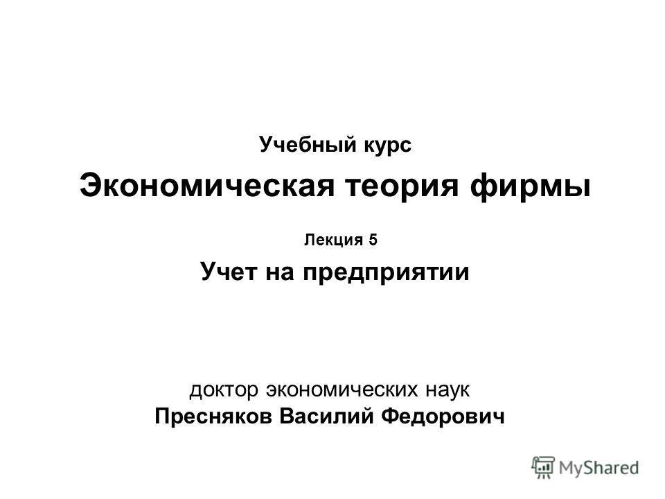 Учебный курс Экономическая теория фирмы Лекция 5 Учет на предприятии доктор экономических наук Пресняков Василий Федорович