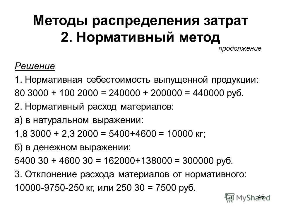 45 Методы распределения затрат 2. Нормативный метод Решение 1. Нормативная себестоимость выпущенной продукции: 80 3000 + 100 2000 = 240000 + 200000 = 440000 руб. 2. Нормативный расход материалов: а) в натуральном выражении: 1,8 3000 + 2,3 2000 = 5400