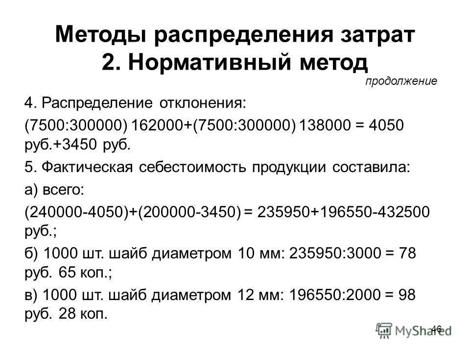 46 Методы распределения затрат 2. Нормативный метод 4. Распределение отклонения: (7500:300000) 162000+(7500:300000) 138000 = 4050 руб.+3450 руб. 5. Фактическая себестоимость продукции составила: а) всего: (240000-4050)+(200000-3450) = 235950+196550-4