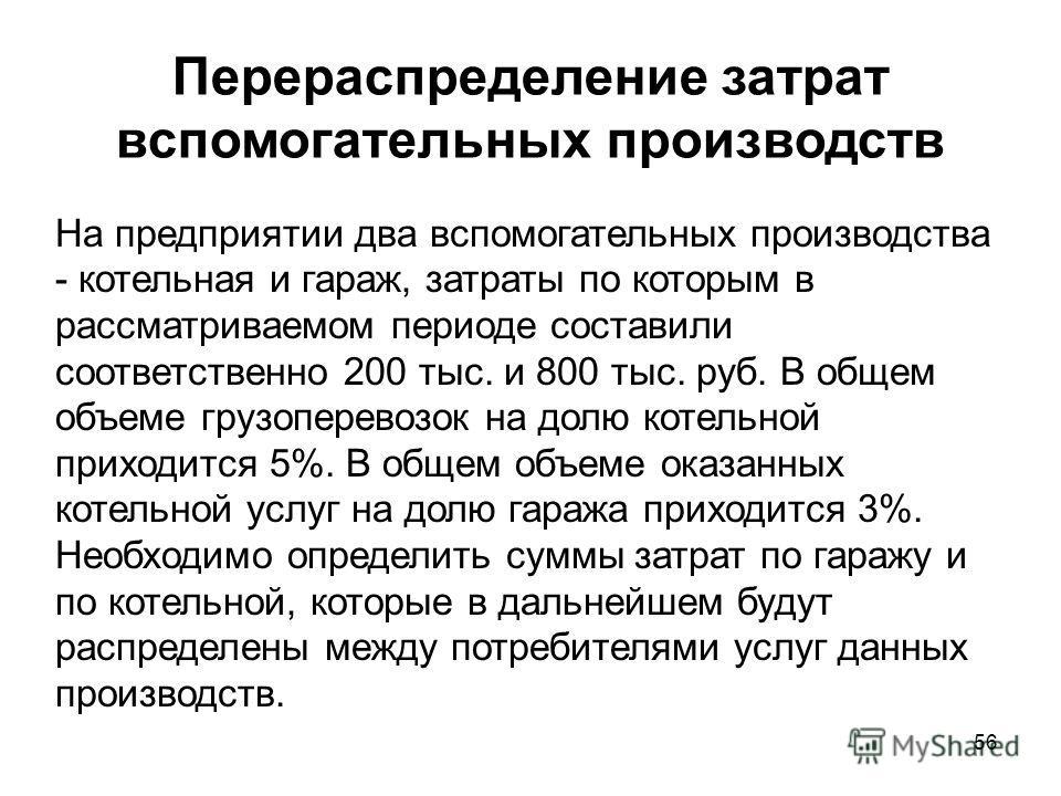 56 Перераспределение затрат вспомогательных производств На предприятии два вспомогательных производства - котельная и гараж, затраты по которым в рассматриваемом периоде составили соответственно 200 тыс. и 800 тыс. руб. В общем объеме грузоперевозок