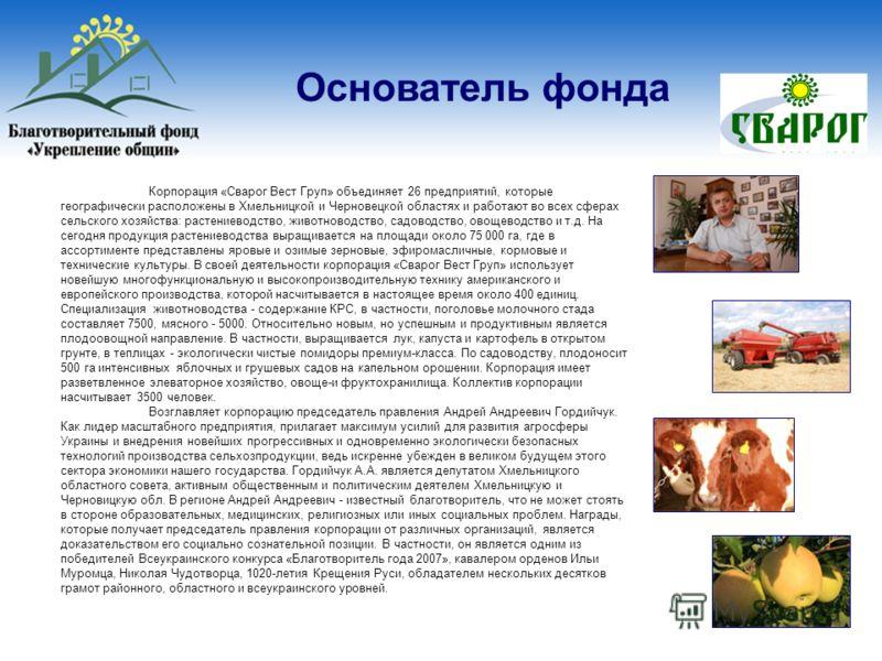 Основатель фонда Корпорация «Сварог Вест Груп» объединяет 26 предприятий, которые географически расположены в Хмельницкой и Черновецкой областях и работают во всех сферах сельского хозяйства: растениеводство, животноводство, садоводство, овощеводство
