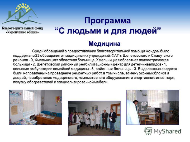 Программа С людьми и для людей Медицина Среди обращений о предоставлении благотворительной помощи Фондом было поддержано 22 обращения от медицинских учреждений: ФАПы Шепетовского и Славутского районов - 9, Хмельницкая областная больница, Хмельницкая