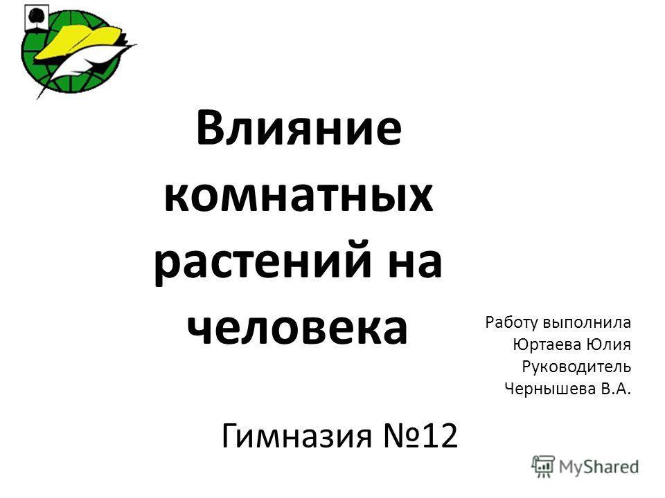Влияние комнатных растений на человека Работу выполнила Юртаева Юлия Руководитель Чернышева В.А. Гимназия 12