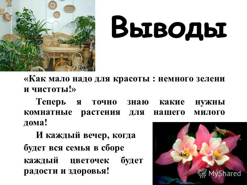 «Как мало надо для красоты : немного зелени и чистоты!» Теперь я точно знаю какие нужны комнатные растения для нашего милого дома! И каждый вечер, когда будет вся семья в сборе каждый цветочек будет излучать цвет радости и здоровья!