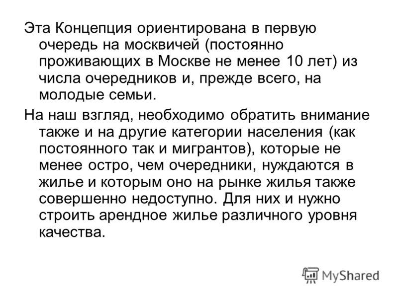 Эта Концепция ориентирована в первую очередь на москвичей (постоянно проживающих в Москве не менее 10 лет) из числа очередников и, прежде всего, на молодые семьи. На наш взгляд, необходимо обратить внимание также и на другие категории населения (как