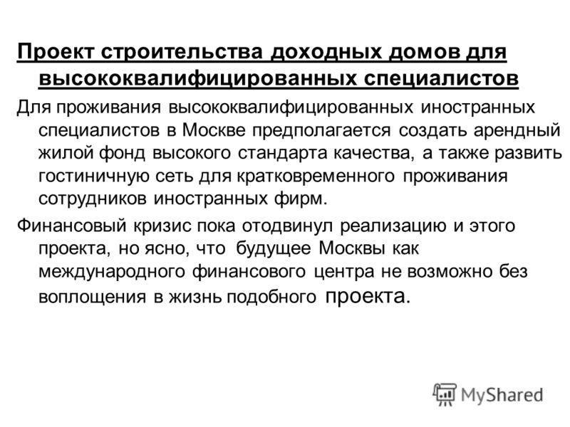 Проект строительства доходных домов для высококвалифицированных специалистов Для проживания высококвалифицированных иностранных специалистов в Москве предполагается создать арендный жилой фонд высокого стандарта качества, а также развить гостиничную