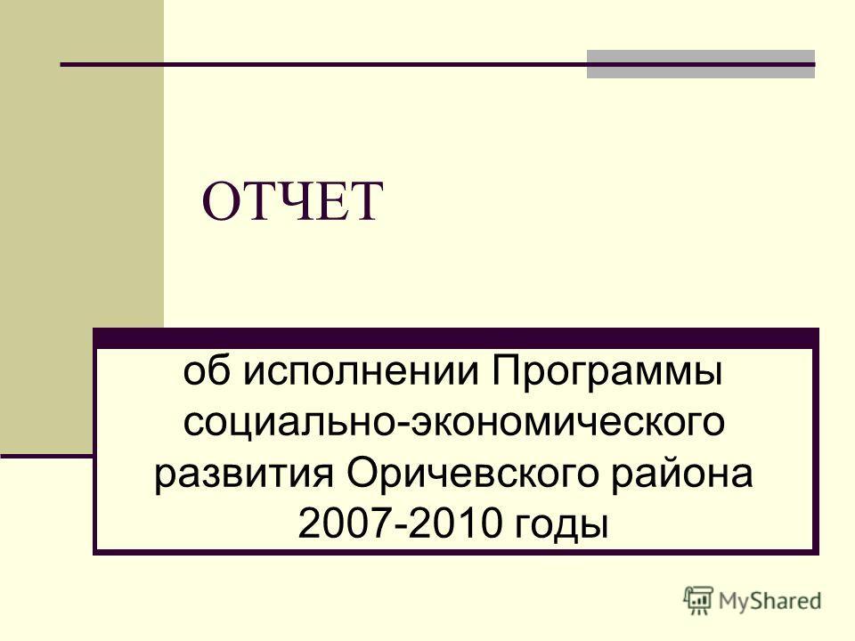 ОТЧЕТ об исполнении Программы социально-экономического развития Оричевского района 2007-2010 годы