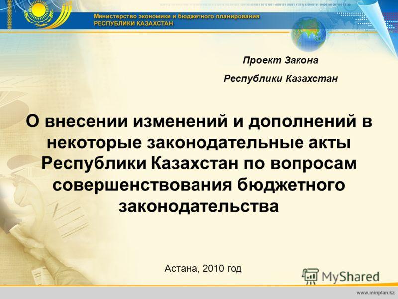 О внесении изменений и дополнений в некоторые законодательные акты Республики Казахстан по вопросам совершенствования бюджетного законодательства Астана, 2010 год Проект Закона Республики Казахстан
