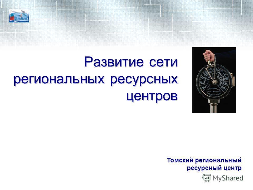 Развитие сети региональных ресурсных центров Томский региональный ресурсный центр