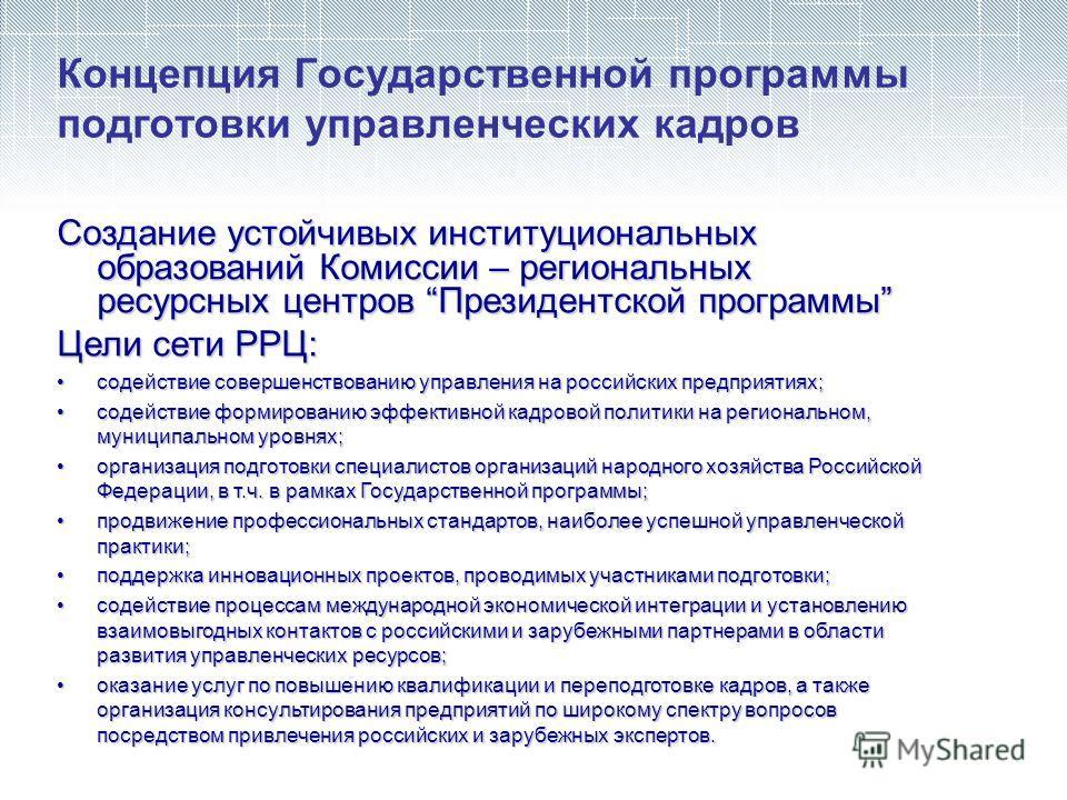 Концепция Государственной программы подготовки управленческих кадров Создание устойчивых институциональных образований Комиссии – региональных ресурсных центров Президентской программы Цели сети РРЦ: содействие совершенствованию управления на российс
