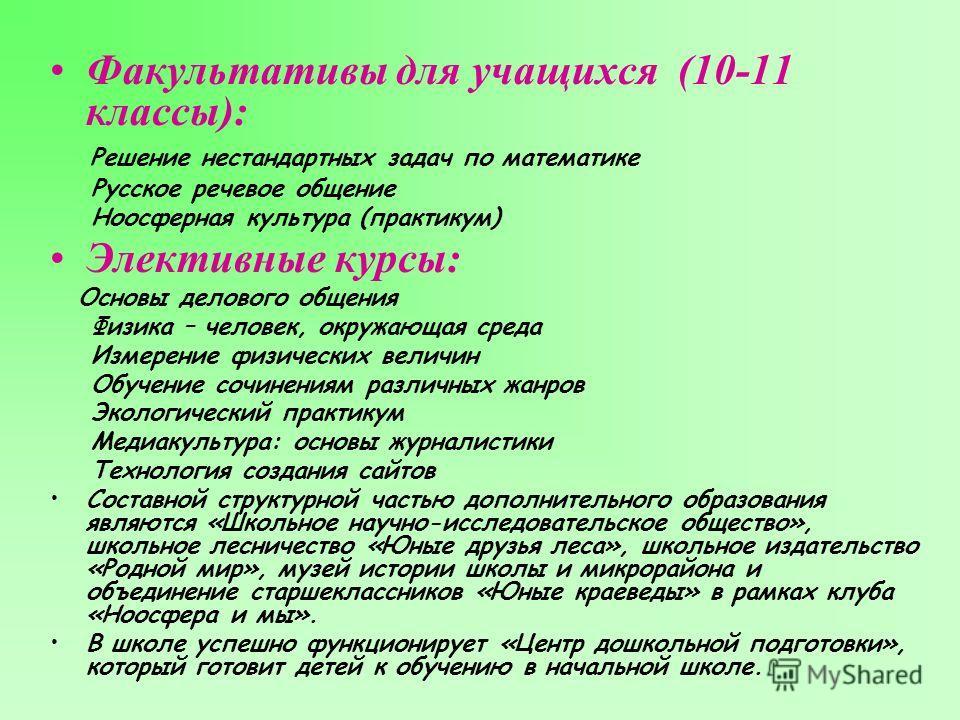 Факультативы для учащихся (10-11 классы): Решение нестандартных задач по математике Русское речевое общение Ноосферная культура (практикум) Элективные курсы: Основы делового общения Физика – человек, окружающая среда Измерение физических величин Обуч