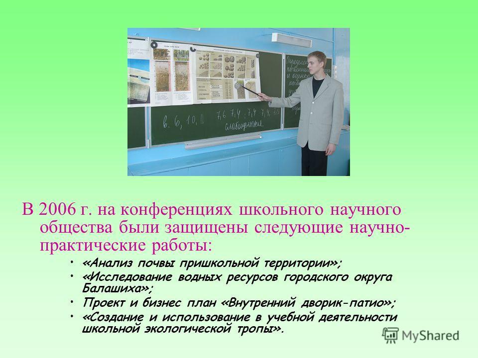 В 2006 г. на конференциях школьного научного общества были защищены следующие научно- практические работы: «Анализ почвы пришкольной территории»; «Исследование водных ресурсов городского округа Балашиха»; Проект и бизнес план «Внутренний дворик-патио