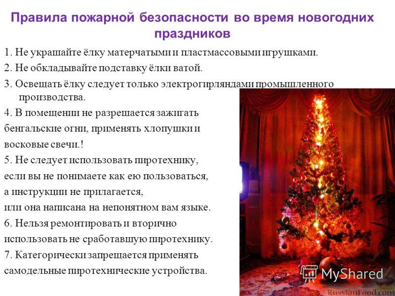 Правила пожарной безопасности во время новогодних праздников 1. Не украшайте ёлку матерчатыми и пластмассовыми игрушками. 2. Не обкладывайте подставку ёлки ватой. 3. Освещать ёлку следует только электрогирляндами промышленного производства. 4. В поме
