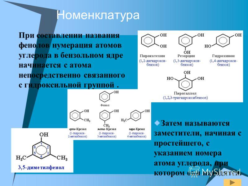 Номенклатура При составлении названия фенолов нумерация атомов углерода в бензольном ядре начинается с атома непосредственно связанного с гидроксильной группой. Затем называются заместители, начиная с простейшего, с указанием номера атома углерода, п