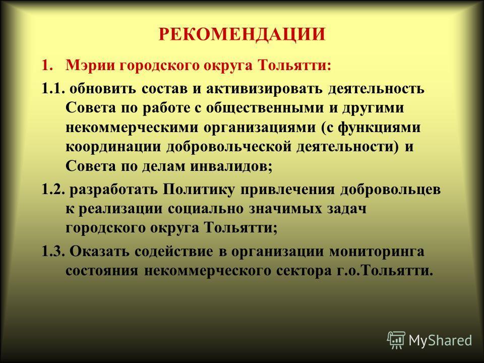 РЕКОМЕНДАЦИИ 1.Мэрии городского округа Тольятти: 1.1. обновить состав и активизировать деятельность Совета по работе с общественными и другими некоммерческими организациями (с функциями координации добровольческой деятельности) и Совета по делам инва
