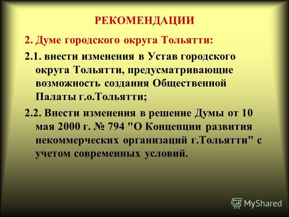 РЕКОМЕНДАЦИИ 2. Думе городского округа Тольятти: 2.1. внести изменения в Устав городского округа Тольятти, предусматривающие возможность создания Общественной Палаты г.о.Тольятти; 2.2. Внести изменения в решение Думы от 10 мая 2000 г. 794