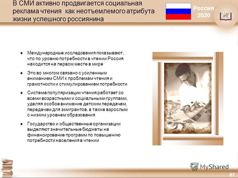 87 В СМИ активно продвигается социальная реклама чтения как неотъемлемого атрибута жизни успешного россиянина Международные исследования показывают, что по уровню потребности в чтении Россия находится на первом месте в мире Это во многом связано с ус