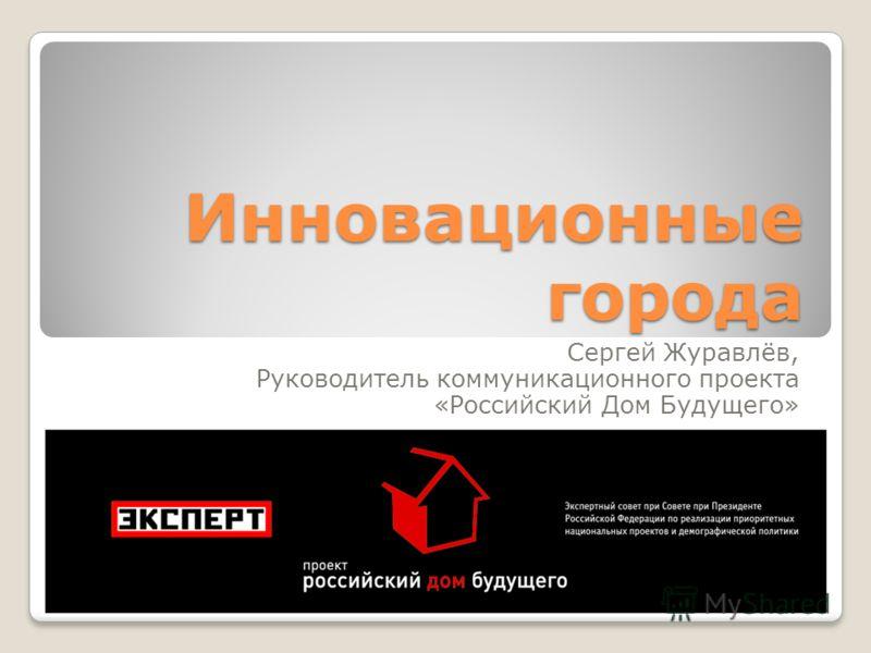 Инновационные города Сергей Журавлёв, Руководитель коммуникационного проекта «Российский Дом Будущего»