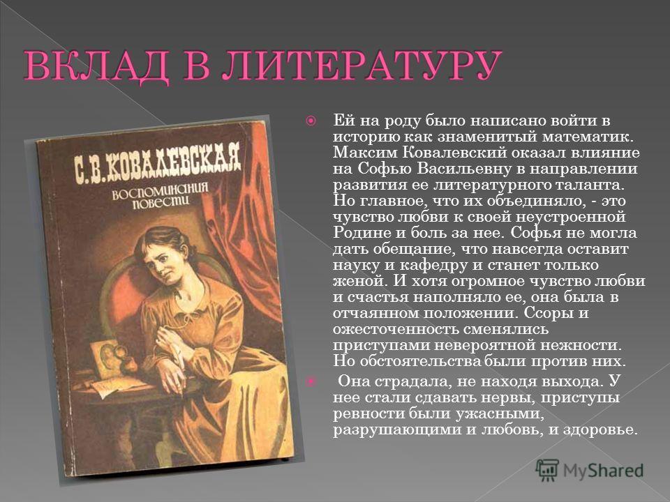 Ей на роду было написано войти в историю как знаменитый математик. Максим Ковалевский оказал влияние на Софью Васильевну в направлении развития ее литературного таланта. Но главное, что их объединяло, - это чувство любви к своей неустроенной Родине и