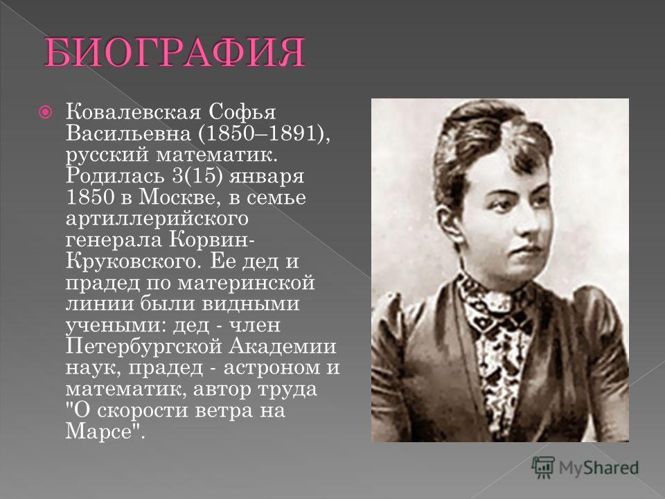 Ковалевская Софья Васильевна (1850–1891), русский математик. Родилась 3(15) января 1850 в Москве, в семье артиллерийского генерала Корвин- Круковского. Ее дед и прадед по материнской линии были видными учеными: дед - член Петербургской Академии наук,