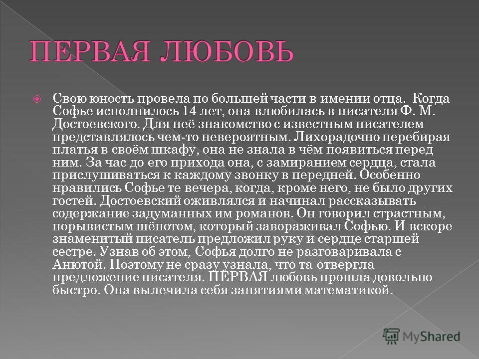 Свою юность провела по большей части в имении отца. Когда Софье исполнилось 14 лет, она влюбилась в писателя Ф. М. Достоевского. Для неё знакомство с известным писателем представлялось чем-то невероятным. Лихорадочно перебирая платья в своём шкафу, о