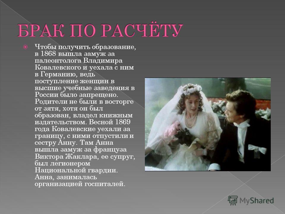 Чтобы получить образование, в 1868 вышла замуж за палеонтолога Владимира Ковалевского и уехала с ним в Германию, ведь поступление женщин в высшие учебные заведения в России было запрещено. Родители не были в восторге от зятя, хотя он был образован, в