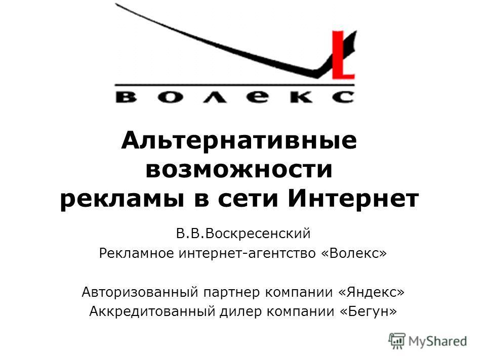 Альтернативные возможности рекламы в сети Интернет В.В.Воскресенский Рекламное интернет-агентство «Волекс» Авторизованный партнер компании «Яндекс» Аккредитованный дилер компании «Бегун»