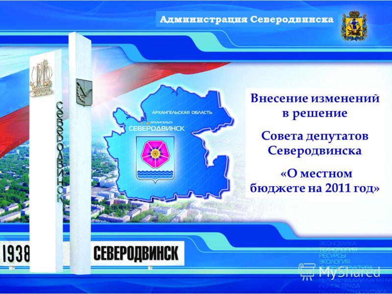 Внесение изменений в решение Совета депутатов Северодвинска «О местном бюджете на 2011 год» Администрация Северодвинска