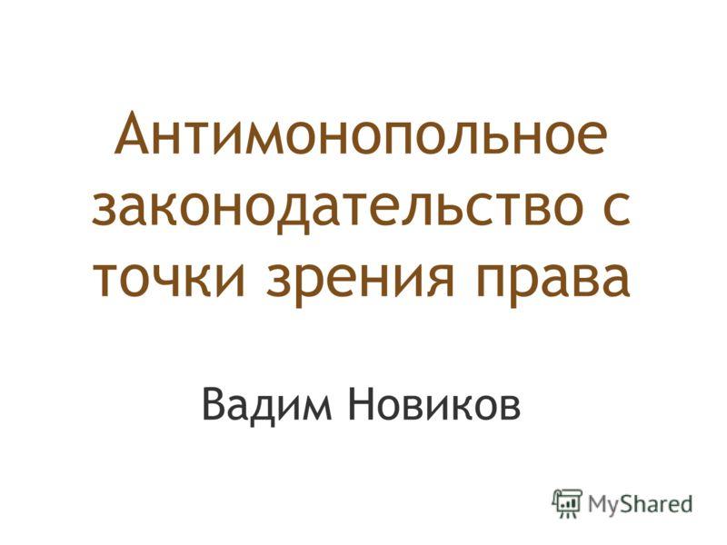 Антимонопольное законодательство с точки зрения права Вадим Новиков