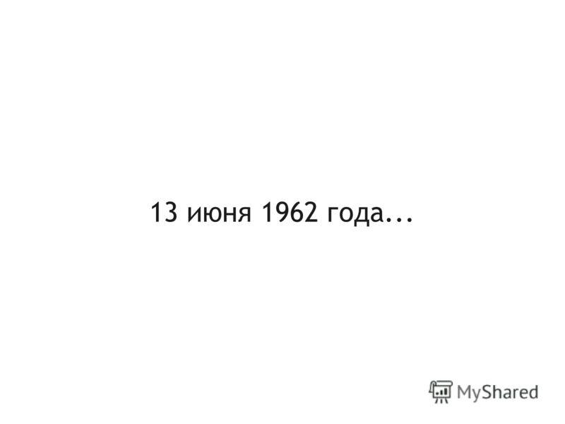 13 июня 1962 года...
