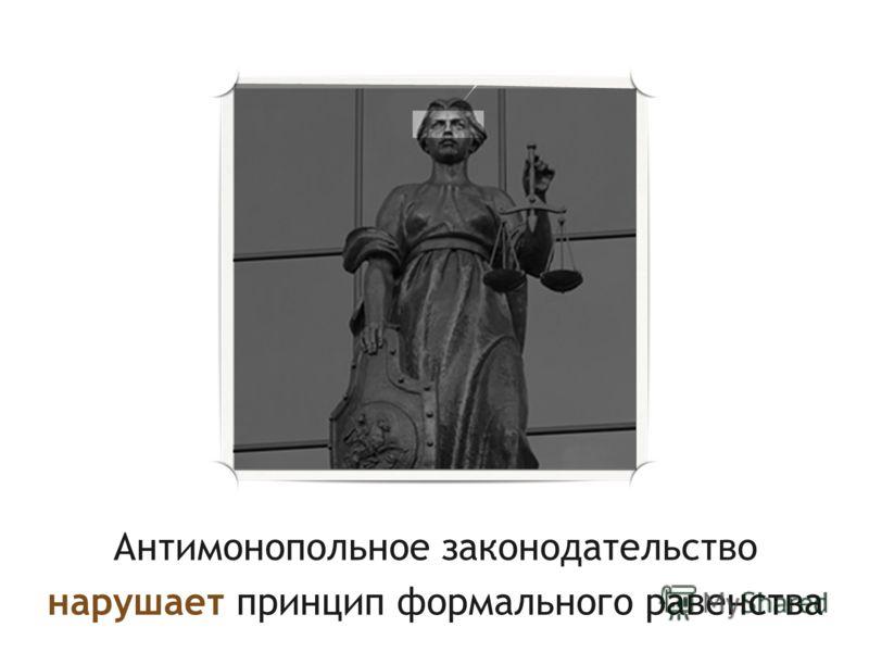 Антимонопольное законодательство нарушает принцип формального равенства