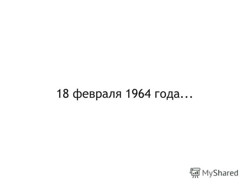 18 февраля 1964 года...