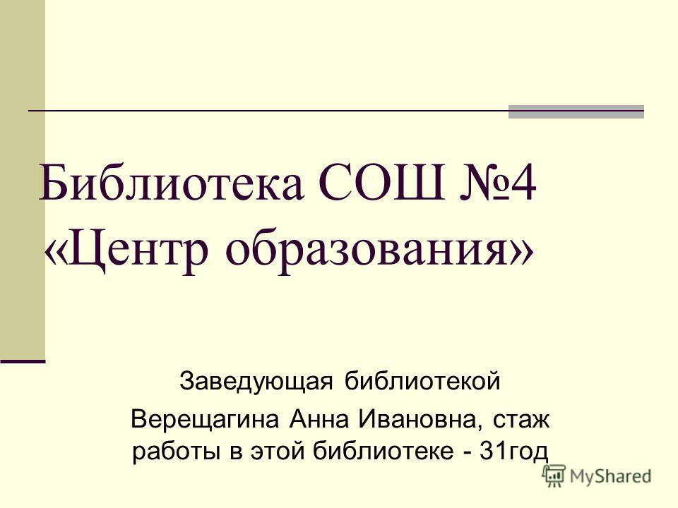 Библиотека СОШ 4 «Центр образования» Заведующая библиотекой Верещагина Анна Ивановна, стаж работы в этой библиотеке - 31год