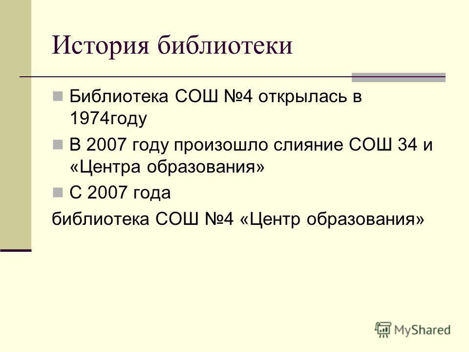 История библиотеки Библиотека СОШ 4 открылась в 1974году В 2007 году произошло слияние СОШ 34 и «Центра образования» С 2007 года библиотека СОШ 4 «Центр образования»