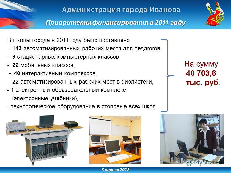 3 апреля 2012 Приоритеты финансирования в 2011 году В школы города в 2011 году было поставлено: - 143 автоматизированных рабочих места для педагогов, - 9 стационарных компьютерных классов, - 29 мобильных классов, - 40 интерактивный комплексов, - 22 а