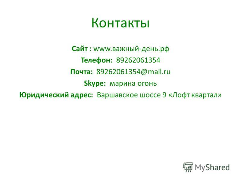 Контакты Сайт : www.важный-день.рф Телефон: 89262061354 Почта: 89262061354@mail.ru Skype: марина огонь Юридический адрес: Варшавское шоссе 9 «Лофт квартал»