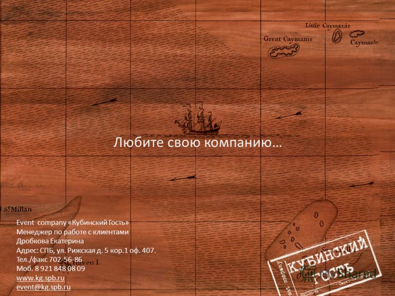 Любите свою компанию… Event company «Кубинский Гость» Менеджер по работе с клиентами Дробкова Екатерина Адрес: СПБ, ул. Рижская д. 5 кор.1 оф. 407. Тел./факс 702-56-86 Моб. 8 921 848 08 09 www.kg.spb.ru event@kg.spb.ru