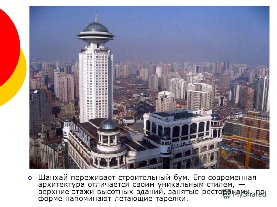 Шанхай переживает строительный бум. Его современная архитектура отличается своим уникальным стилем, верхние этажи высотных зданий, занятые ресторанами, по форме напоминают летающие тарелки.