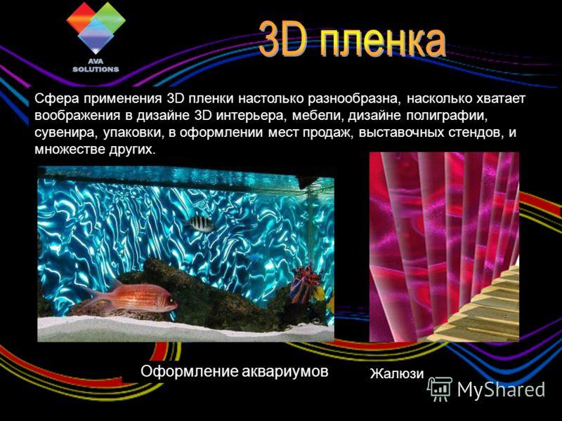 Сфера применения 3D пленки настолько разнообразна, насколько хватает воображения в дизайне 3D интерьера, мебели, дизайне полиграфии, сувенира, упаковки, в оформлении мест продаж, выставочных стендов, и множестве других. Оформление аквариумов Жалюзи