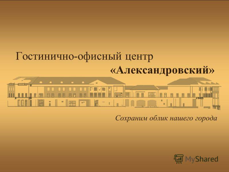 Гостинично-офисный центр «Александровский» Сохраним облик нашего города