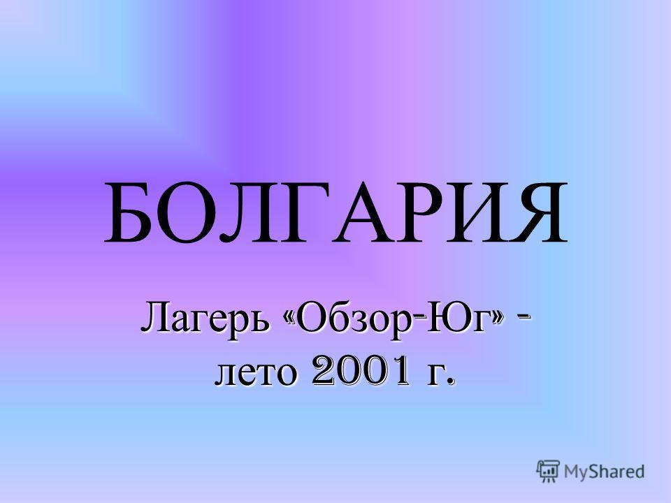 БОЛГАРИЯ Лагерь Лагерь « Обзор - Юг » « Обзор - Юг » - лето лето 2001 г.г.г.г.