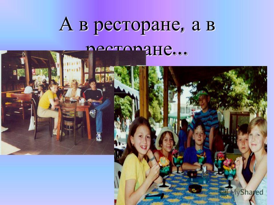 А в ресторане, а в ресторане …
