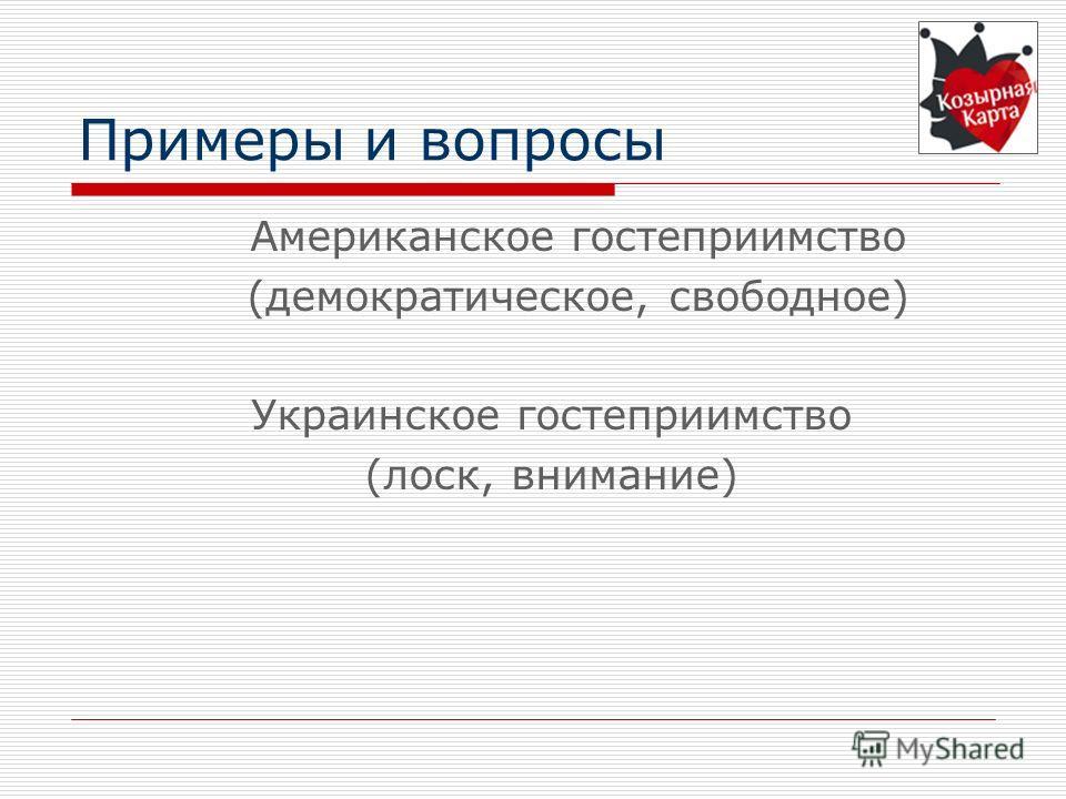Примеры и вопросы Американское гостеприимство (демократическое, свободное) Украинское гостеприимство (лоск, внимание)