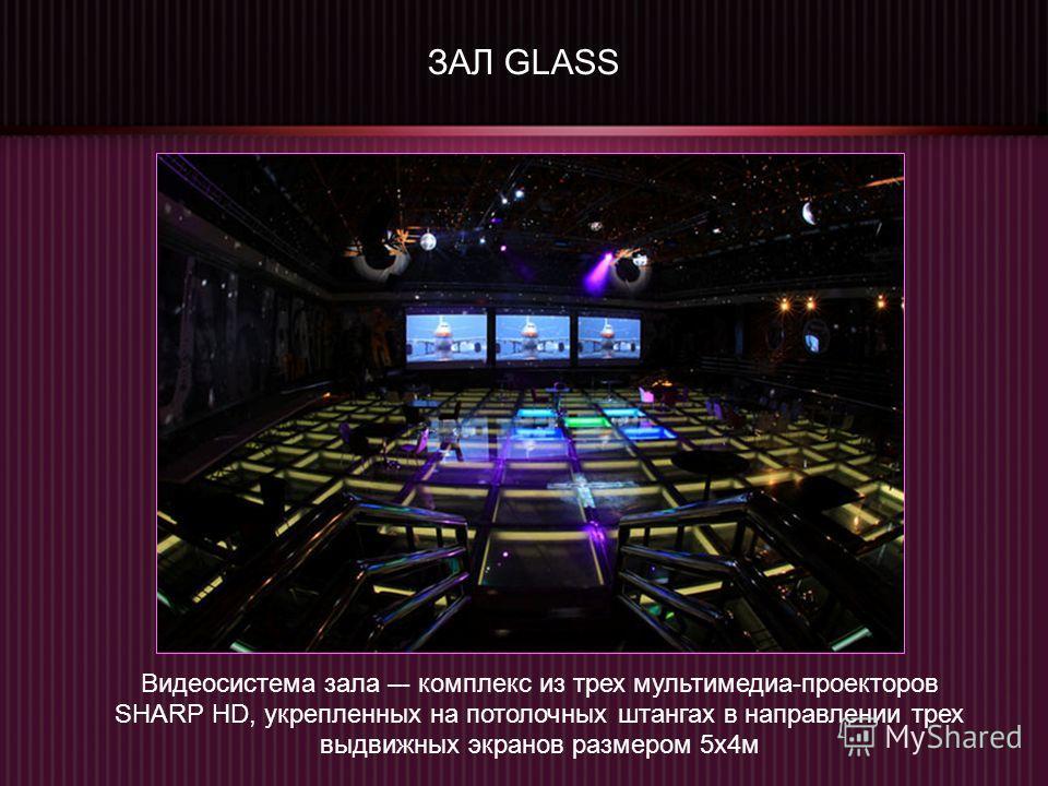 ЗАЛ GLASS Видеосистема зала –- комплекс из трех мультимедиа-проекторов SHARP HD, укрепленных на потолочных штангах в направлении трех выдвижных экранов размером 5х4м