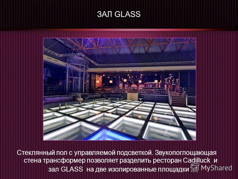 ЗАЛ GLASS Стеклянный пол с управляемой подсветкой. Звукопоглощающая стена трансформер позволяет разделить ресторан Cadilluck и зал GLASS на две изолированные площадки.