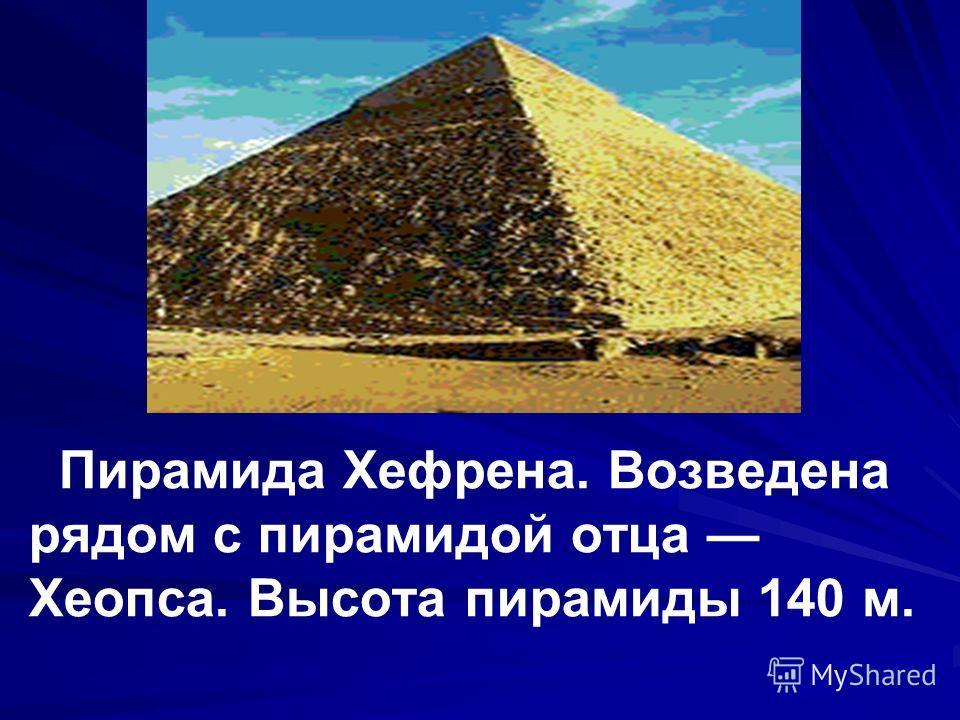Пирамида Хефрена. Возведена рядом с пирамидой отца Хеопса. Высота пирамиды 140 м.
