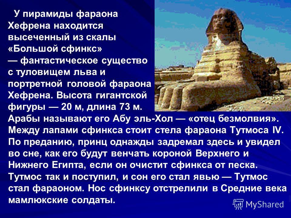 У пирамиды фараона Хефрена находится высеченный из скалы «Большой сфинкс» фантастическое существо с туловищем льва и портретной головой фараона Хефрена. Высота гигантской фигуры 20 м, длина 73 м. Арабы называют его Абу эль-Хол «отец безмолвия». Между