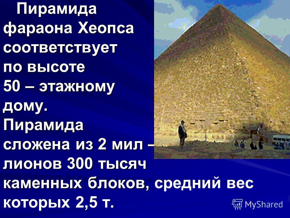Пирамида фараона Хеопса соответствует по высоте 50 – этажному дому. Пирамида сложена из 2 мил – лионов 300 тысяч каменных блоков, Пирамида фараона Хеопса соответствует по высоте 50 – этажному дому. Пирамида сложена из 2 мил – лионов 300 тысяч каменны