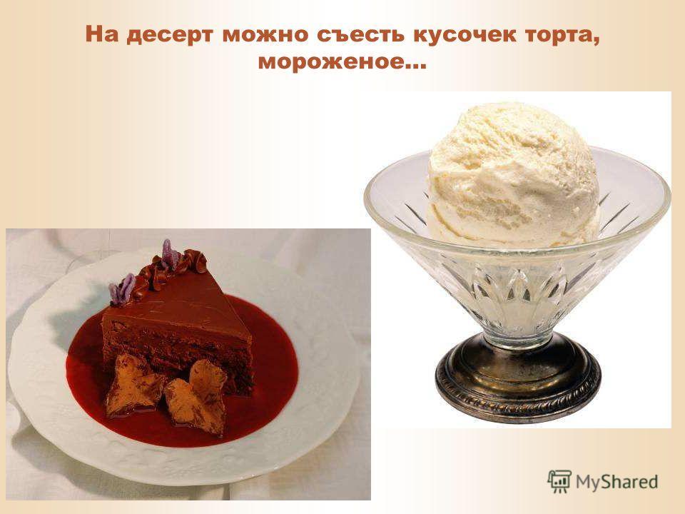 В конце трапезы хочется съесть чего-нибудь сладенького – это называется десерт