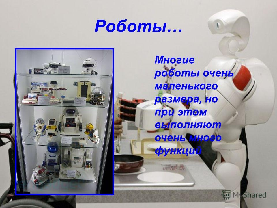 Роботы… Многие роботы очень маленького размера, но при этом выполняют очень много функций